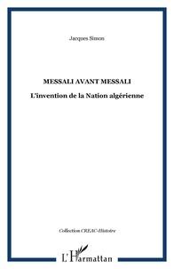 Jacques Simon - Messali avant Messali - L'invention de la Nation algérienne.