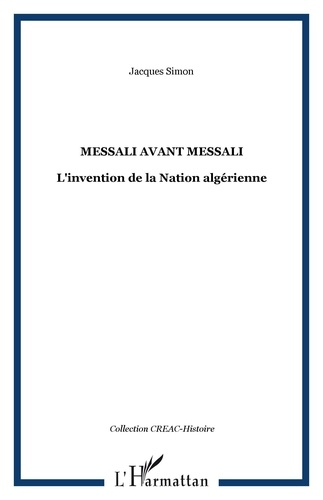 Jacques Simon - Messali avant Messali - L'invention de la Nation algérienne.