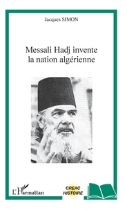 Jacques Simon - Messali Hadj invente la nation algérienne.