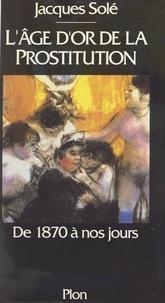 Jacques Solé - L'âge d'or de la prostitution - De 1870 à nos jours.