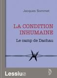 Jacques Sommet - La condition inhumaine : le camp de Dachau.