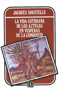 Jacques Soustelle - La Vida Cotidiana de los Aztecas en visperas de la conquista.
