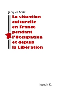 Jacques Spitz - La situation culturelle en France pendant l'Occupation et depuis la Libération - Notes rédigées en 1945 pour la Section historique de l'Armée américaine.