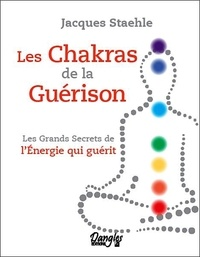 Jacques Staehle - Les chakras de la guérison - Les grands secrets de l'énergie qui guérit.