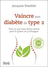 Jacques Staehle - Vaincre son diabète de type 2 - Tout ce que vous devez savoir pour le guérir ou y échapper.