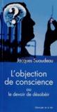 Jacques Suaudeau - L'objection de conscience ou le devoir de désobeir - Ses origines et son application dans le domaine de la santé.