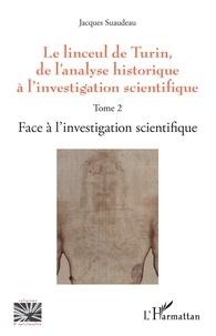 Jacques Suaudeau - Le linceul de Turin, de l'analyse historique à l'investigation scientifique - Tome 2, Face à l'investigation scientifique.