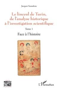 Jacques Suaudeau - Le linceul de Turin, de l'analyse historique à l'investigation scientifique - Tome 1, Face à l'histoire.