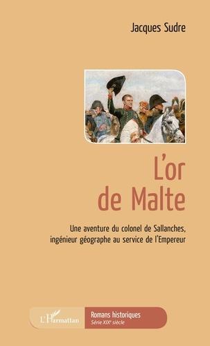 Jacques Sudre - L'or de Malte - Une aventure du colonel de Sallanches, ingénieur géographe au service de l'Empereur.