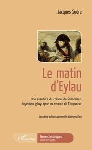 Jacques Sudre - Le matin d'Eylau - Une aventure du colonel de Sallanches, ingénieur géographe au service de l'Empereur.