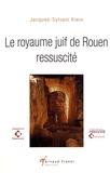 Jacques-Sylvain Klein - Le royaume juif de Rouen ressuscité.
