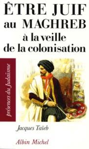 Jacques Taïeb - Être juif au Maghreb à la veille de la colonisation.