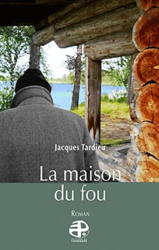 Jacques Tardieu - La maison du fou.