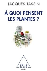 Jacques Tassin - A quoi pensent les plantes ?.