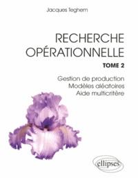 Recherche opérationnelle- Tome 2, Gestion de production, modèles aléatoires, aide multicritère - Jacques Teghem |