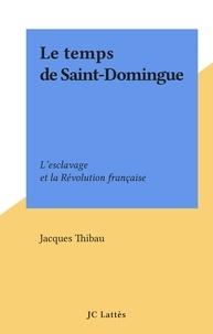 Jacques Thibau - Le temps de Saint-Domingue - L'esclavage et la Révolution française.
