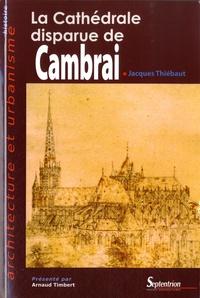 Jacques Thiébaut - La cathédrale disparue de Cambrai.