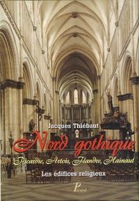 Jacques Thiébaut - Nord gothique - Picardie, Artois, Flandre, Hainaut - Les édifices religieux.