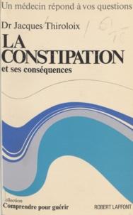 Jacques Thiroloix et Robert Toubon - La constipation et ses conséquences.
