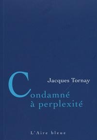Jacques Tornay - Condamné à perplexité - Aphorismes.
