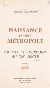 Jacques Toulemonde - Naissance d'une métropole - Histoire économique et sociale de Roubaix et Tourcoing au XIXe siècle.