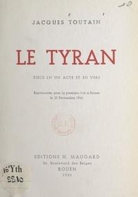 Jacques Toutain - Le tyran - Pièce en un acte et en vers, représentée pour la première fois à Rouen, le 23 novembre 1946.