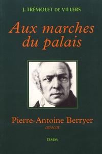 Jacques Trémolet de Villers - Aux marches du palais - Pierre-Antoine Berryer, avocat.
