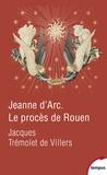 Jacques Trémolet de Villers - Jeanne d'Arc - Le procès de Rouen. 21 février 1431-30 mai 1431.