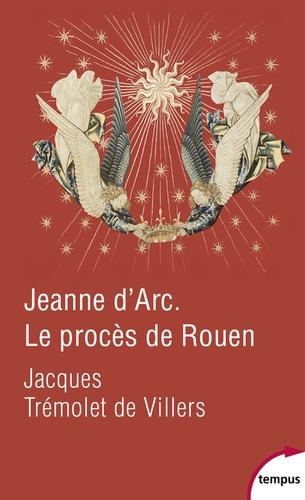 Jeanne d'Arc. Le procès de Rouen. 21 février 1431-30 mai 1431