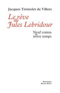 Jacques Trémolet de Villers - Le rêve de Jules Lebridour - Neuf contes de notre temps.