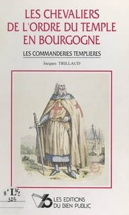 Jacques Trillaud et  Collectif - Les chevaliers de l'Ordre du Temple en Bourgogne - Les commanderies templières.