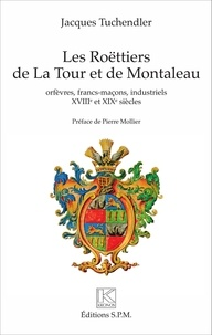 Jacques Tuchendler - Les Roëttiers de La Tour et de Montaleau - Orfèvres, francs-maçons, industriels, XVIIIe et XIXe siècles.