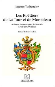 Jacques Tuchendler - Les Roëttiers de la Tour et de Montaleau - Orfèvres, francs-maçons, industriels XVIIIe et XIXe siècles.