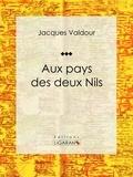 Jacques Valdour et  Ligaran - Aux pays des deux Nils - Récit et carnet de voyages.