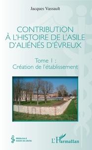 Jacques Vassault - Contribution à l'histoire de l'asile d'aliénés d'Evreux - Tome I, Création de l'établissement.