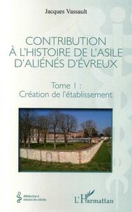 Contribution à lhistoire de lasile daliénés dEvreux - Tome I, Création de létablissement.pdf
