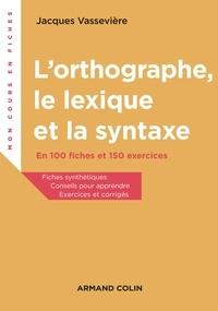 Jacques Vassevière - L'orthographe, le lexique et la syntaxe - En 100 fiches et 150 exercices.