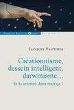 Jacques Vauthier - Créationnisme, dessein intelligent, darwinisme... - Et la science dans tout ça ?.