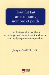 Jacques Vauthier - Tour fut fait avec mesure, nombre et poids - Une histoire des nombres et de la géométrie et leurs incidences sur la physique contemporaine.