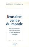 Jacques Vermeylen - Jérusalem, centre du monde - Développements et contestations d'une tradition biblique.