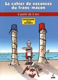 Jacques Viallebesset et  Jiho - Le Cahier de vacances du franc-maçon à partir de 3 ans - Programme officiel apprenti.
