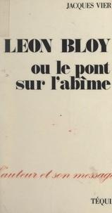 Jacques Vier et Ivan Gobry - Léon Bloy, ou le pont sur l'abîme.