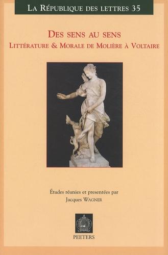 Jacques Wagner - Des sens au sens - Littérature & morale de Molière à Voltaire.