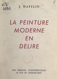 Jacques Watelin - La peinture moderne en délire.