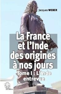 Jacques Weber - La France et l'Inde des origines à nos jours - Tome 1, L'Inde entrevue.
