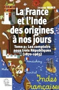 Jacques Weber - La France et l'Inde des origines à nos jours - Tome 2, Les comptoirs sous trois Républiques (1870-1963).