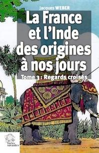 Jacques Weber - La France et l'Inde des origines à nos jours - Tome 3, Regards croisés.