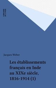 Jacques Weber - Les établissements français en Inde au XIXe siècle, 1816-1914 (1).