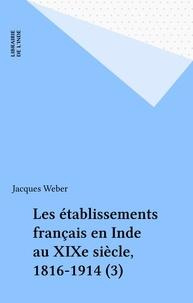 Jacques Weber - Les établissements français en Inde au XIXe siècle, 1816-1914 (3).