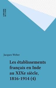 Jacques Weber - Les établissements français en Inde au XIXe siècle, 1816-1914 (4).